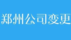 郑州公司变更代理服务
